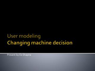 User modeling Changing machine decision
