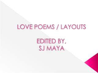 LOVE POEMS / LAYOUTS EDITED BY, SJ MAYA