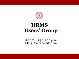 HRMS  Users' Group 5/20/08, 1:30-3:00 p.m. Clark Center Auditorium