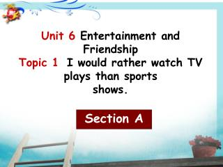 Unit 6  Entertainment and Friendship Topic 1  I would rather watch TV plays than sports shows.