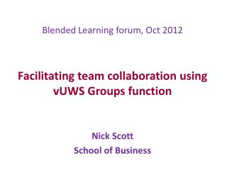 Blended Learning forum, Oct 2012 Facilitating team collaboration using  vUWS Groups function