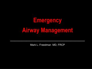 Emergency  Airway Management ________________________________ Mark L. Freedman  MD, FRCP