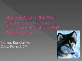 Title: The Call of the Wild Author: Jack London Date/Year Published:1903 Genre: fiction