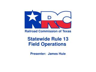 Railroad Commission of Texas Statewide Rule 13 Field Operations  Presenter:  James Huie