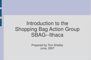 Introduction to the Shopping Bag Action Group SBAG--Ithaca Prepared by Tom Shelley June, 2007