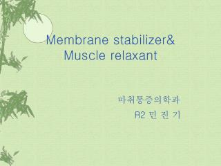 Membrane stabilizer& Muscle relaxant 마취통증의학과 R2  민 진 기