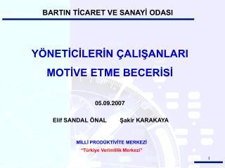 YÖNETİCİLERİN ÇALIŞANLARI  MOTİVE ETME BECERİSİ 05.09.2007  Elif SANDAL ÖNAL        Şakir KARAKAYA