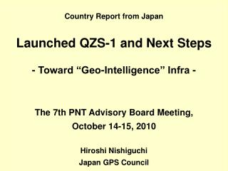 "Country Report from Japan Launched QZS-1 and Next Steps - Toward ""Geo-Intelligence"" Infra -"