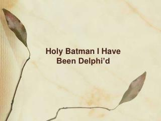 Holy Batman I Have Been Delphi'd