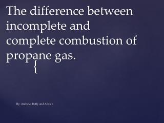 The difference between incomplete and complete combustion of propane gas.