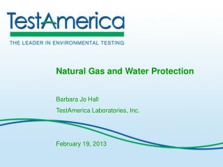 Natural Gas and Water Protection Barbara Jo Hall TestAmerica Laboratories, Inc. February 19, 2013