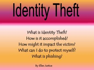 What is Identity Theft? How is it accomplished? How might it impact the victim?