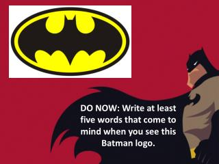 DO NOW: Write at least five words that come to mind when you see this Batman logo.