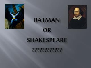 BATMAN or SHAKESPEARE ????????????