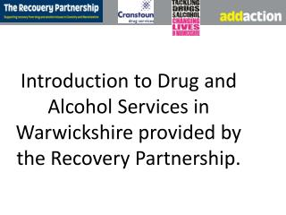 Introduction to Drug and Alcohol Services in Warwickshire provided by the Recovery Partnership .