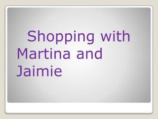 Shopping with  Martina  and   Jaimie