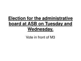 Election for the administrative board at ASB on Tuesday and Wednesday.