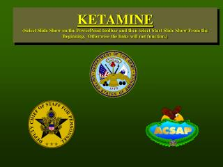 KETAMINE (Select Slide Show on the PowerPoint toolbar and then select Start Slide Show From the Beginning.  Otherwise th