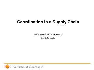 Coordination in a Supply Chain Bent Steenholt Kragelund benk@itu.dk