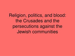 Religion, politics, and blood: the Crusades and the persecutions against the Jewish communities