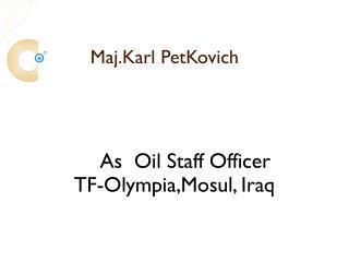 Maj. Karl Petkovich was Oil Staff Officer for TF-Olympia, Mosul, Iraq