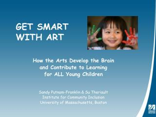How the Arts Develop the Brain  and Contribute to Learning  for ALL Young Children Sandy Putnam-Franklin & Su Theria