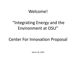 "Welcome!  ""Integrating Energy and the Environment at OSU"" Center For Innovation Proposal"
