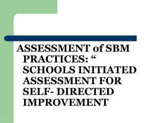 "ASSESSMENT of SBM PRACTICES: "" SCHOOLS INITIATED ASSESSMENT FOR SELF- DIRECTED IMPROVEMENT"