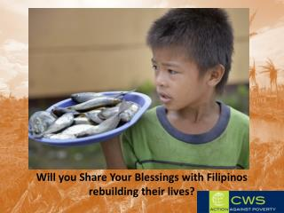 Will you Share Your Blessings with Filipinos rebuilding their lives?