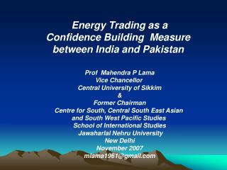 Energy Trading as a Confidence Building  Measure  between India and Pakistan  Prof  Mahendra P Lama Vice Chancellor  Cen