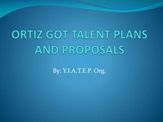 ORTIZ GOT TALENT PLANS AND PROPOSALS