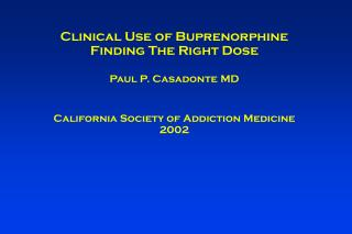 Clinical Use of Buprenorphine Finding The Right Dose Paul P. Casadonte MD California Society of Addiction Medicine  2002