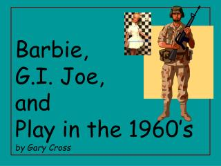 Barbie, G.I. Joe, and Play in the 1960's by Gary Cross