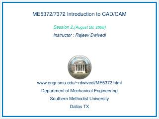 ME5372/7372 Introduction to CAD/CAM Session 2,( August 28, 2008 ) Instructor : Rajeev Dwivedi
