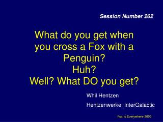What do you get when you cross a Fox with a Penguin? Huh? Well? What DO you get?