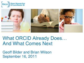 What ORCID Already Does… And What Comes Next Geoff Bilder and Brian Wilson September 16 , 2011