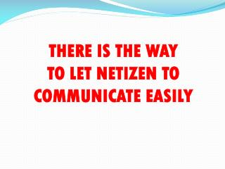 THERE IS THE WAY  TO LET NETIZEN TO COMMUNICATE EASILY