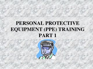 PERSONAL PROTECTIVE EQUIPMENT (PPE) TRAINING PART 1