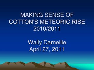 MAKING SENSE OF COTTON'S METEORIC RISE 2010/2011 Wally Darneille April 27, 2011