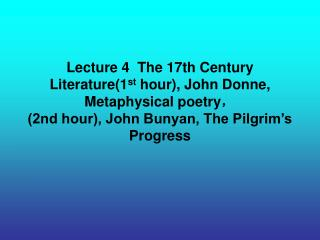 Lecture 4  The 17th Century Literature1st hour, John Donne, Metaphysical poetry, 2nd hour, John Bunyan, The Pilgrim s Pr