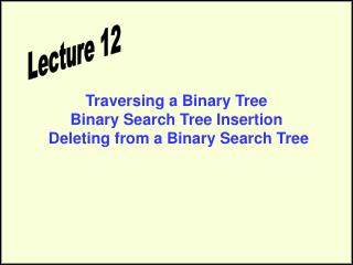 Traversing a Binary Tree Binary Search Tree Insertion  Deleting from a Binary Search Tree