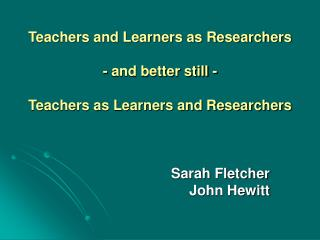 Teachers and Learners as Researchers - and better still -  Teachers as Learners and Researchers