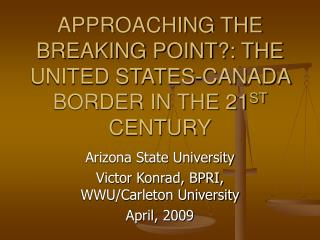 APPROACHING THE BREAKING POINT?: THE UNITED STATES-CANADA BORDER IN THE 21 ST  CENTURY