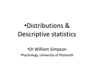 Distributions & Descriptive statistics Dr William Simpson Psychology, University of Plymouth