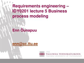Requirements engineering –IDY0201 lecture 5 Business process modeling Enn Õunapuu enn@cc.ttu.ee