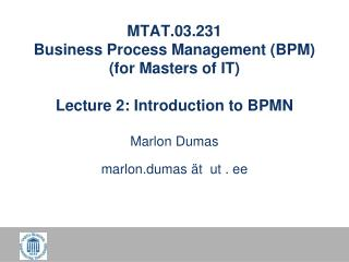 MTAT.03.231 Business Process Management (BPM) (for Masters of IT) Lecture 2: Introduction to BPMN