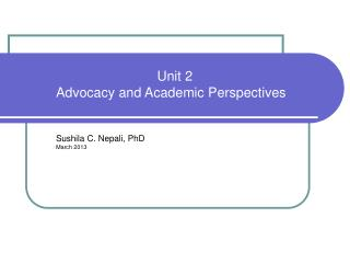 Unit 2 Advocacy and Academic Perspectives Sushila C. Nepali, PhD March 2013