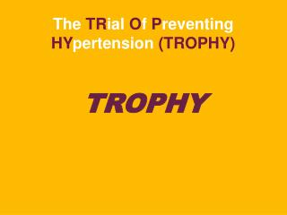 The  TR ial  O f  P reventing  HY pertension  (TROPHY)
