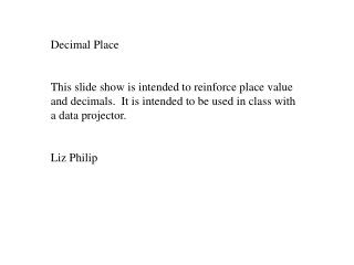 Decimal Place  This slide show is intended to reinforce place value and decimals.  It is intended to be used in class wi