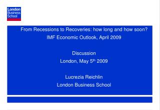 From Recessions to Recoveries: how long and how soon? IMF Economic Outlook, April 2009 Discussion